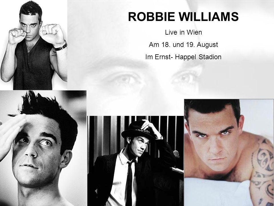Im Ernst- Happel Stadion Am 18. und 19. August ROBBIE WILLIAMS Live in Wien Am 18. und 19. August Im Ernst- Happel Stadion