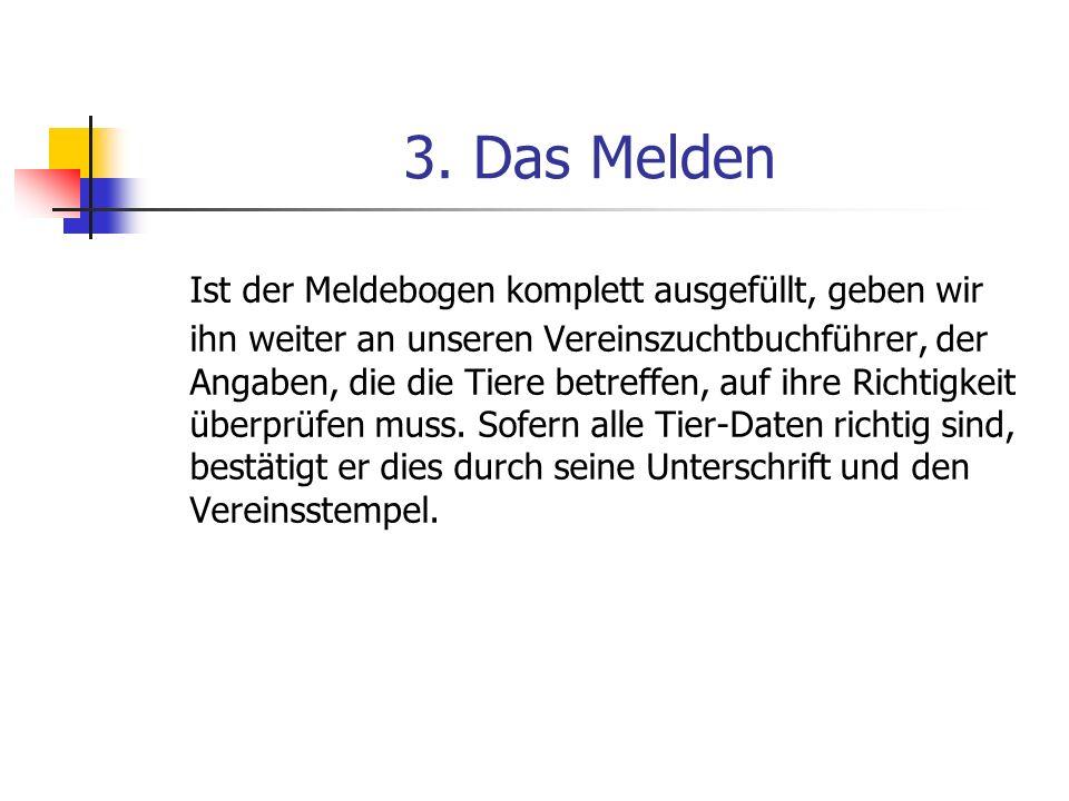 3. Das Melden Ist der Meldebogen komplett ausgefüllt, geben wir ihn weiter an unseren Vereinszuchtbuchführer, der Angaben, die die Tiere betreffen, au