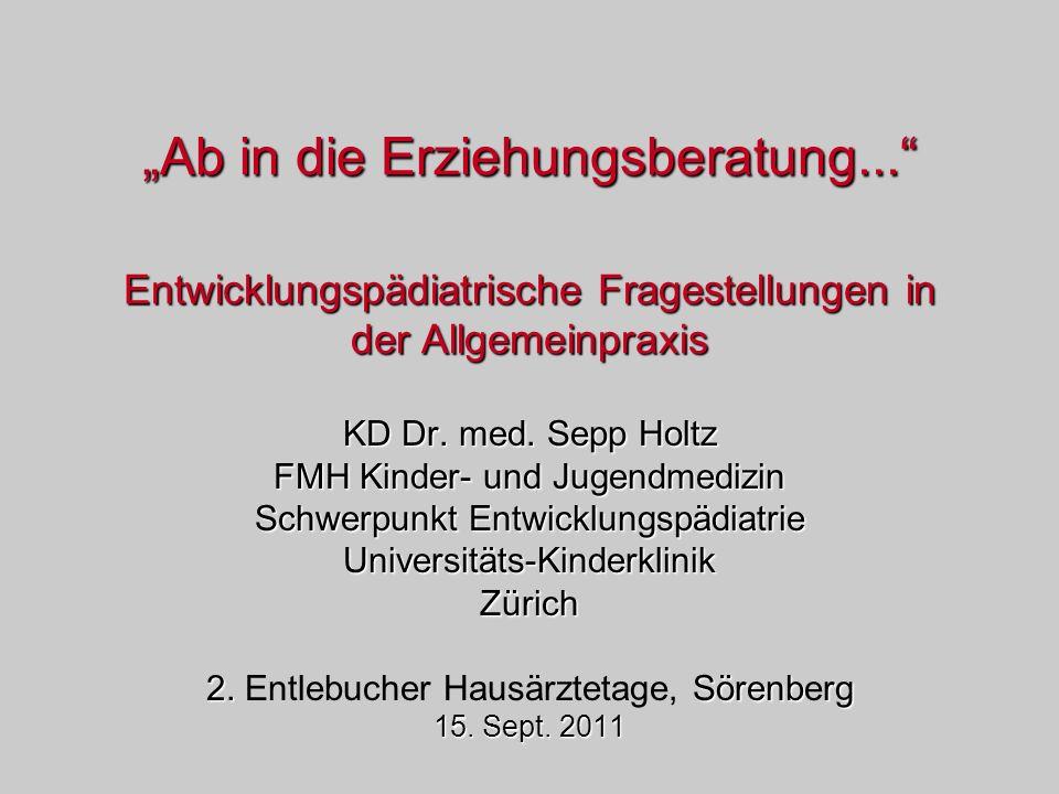 Ab in die Erziehungsberatung... Entwicklungspädiatrische Fragestellungen in der Allgemeinpraxis KD Dr. med. Sepp Holtz FMH Kinder- und Jugendmedizin S