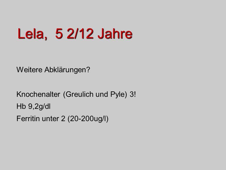 Lela, 5 2/12 Jahre Weitere Abklärungen? Knochenalter (Greulich und Pyle) 3! Hb 9,2g/dl Ferritin unter 2 (20-200ug/l)