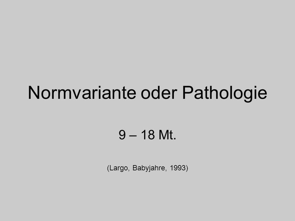 Normvariante oder Pathologie 9 – 18 Mt. (Largo, Babyjahre, 1993)