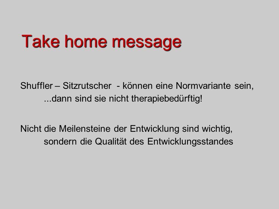 Take home message Shuffler – Sitzrutscher - können eine Normvariante sein,...dann sind sie nicht therapiebedürftig! Nicht die Meilensteine der Entwick