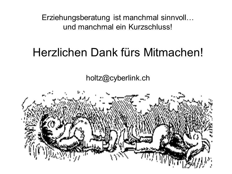 Erziehungsberatung ist manchmal sinnvoll… und manchmal ein Kurzschluss! Herzlichen Dank fürs Mitmachen! holtz@cyberlink.ch