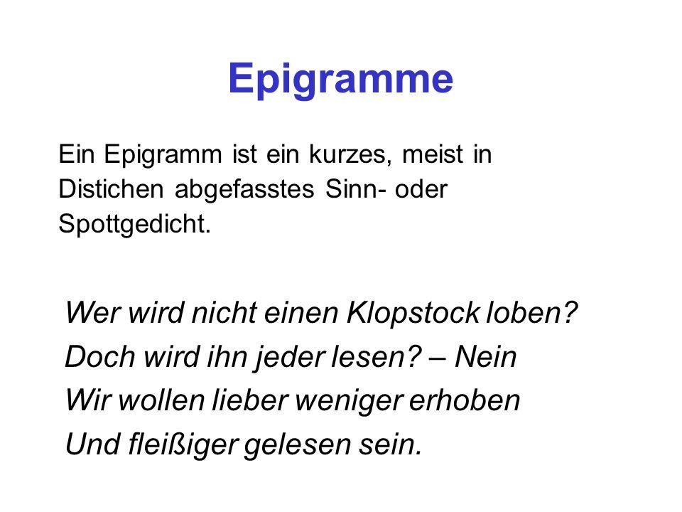 Epigramme Ein Epigramm ist ein kurzes, meist in Distichen abgefasstes Sinn- oder Spottgedicht. Wer wird nicht einen Klopstock loben? Doch wird ihn jed