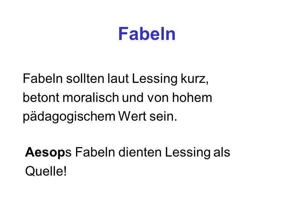 Fabeln Fabeln sollten laut Lessing kurz, betont moralisch und von hohem pädagogischem Wert sein. Aesops Fabeln dienten Lessing als Quelle!