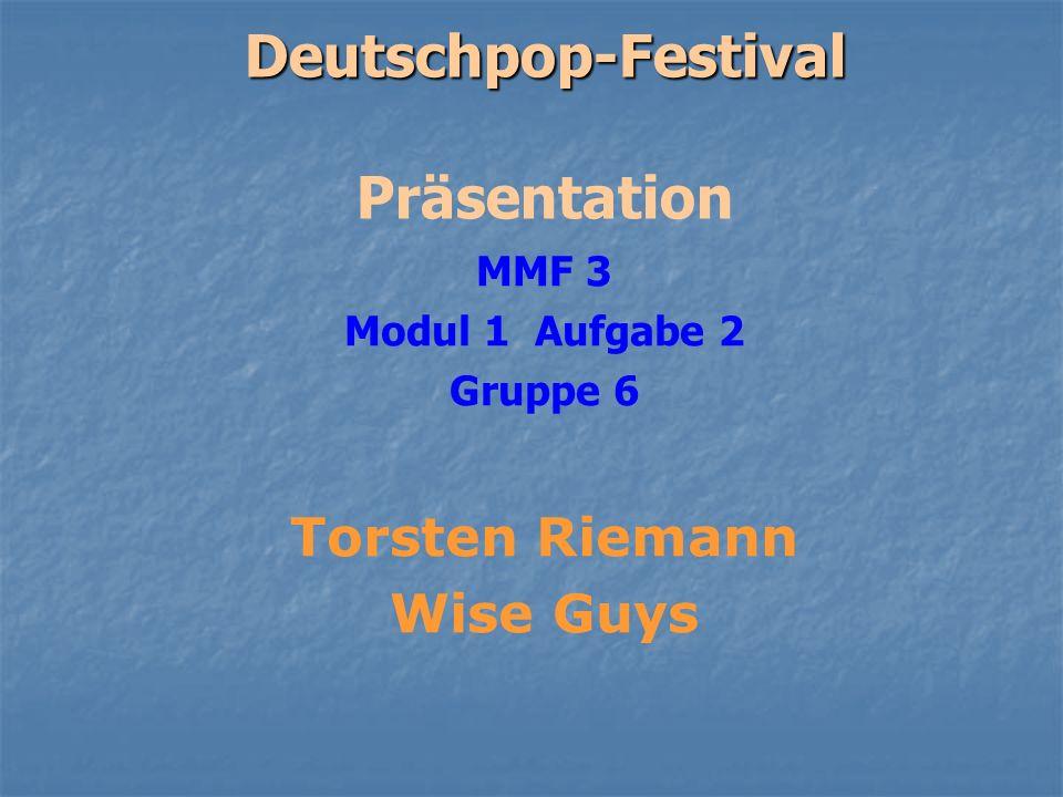 Deutschpop-Festival Deutschpop-Festival Präsentation MMF 3 Modul 1 Aufgabe 2 Gruppe 6 Torsten Riemann Wise Guys