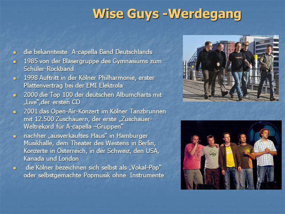 Wise Guys -Werdegang die bekannteste A-capella Band Deutschlands die bekannteste A-capella Band Deutschlands 1985 von der Bläsergruppe des Gymnasiums zum Schüler-Rockband 1985 von der Bläsergruppe des Gymnasiums zum Schüler-Rockband 1998 Auftritt in der Kölner Philharmonie, erster Plattenvertrag bei der EMI Elektrola 1998 Auftritt in der Kölner Philharmonie, erster Plattenvertrag bei der EMI Elektrola 2000 die Top 100 der deutschen Albumcharts mit Live,der ersten CD 2000 die Top 100 der deutschen Albumcharts mit Live,der ersten CD 2001 das Open-Air-Konzert im Kölner Tanzbrunnen mit 12.500 Zuschauern, der erste Zuschauer- Weltrekord für A-capella –Gruppen 2001 das Open-Air-Konzert im Kölner Tanzbrunnen mit 12.500 Zuschauern, der erste Zuschauer- Weltrekord für A-capella –Gruppen nachher ausverkauftes Haus in Hamburger Musikhalle, dem Theater des Westens in Berlin, Konzerte in Österreich, in der Schweiz, den USA, Kanada und London nachher ausverkauftes Haus in Hamburger Musikhalle, dem Theater des Westens in Berlin, Konzerte in Österreich, in der Schweiz, den USA, Kanada und London die Kölner bezeichnen sich selbst als Vokal-Pop oder selbstgemachte Popmusik ohne Instrumente die Kölner bezeichnen sich selbst als Vokal-Pop oder selbstgemachte Popmusik ohne Instrumente