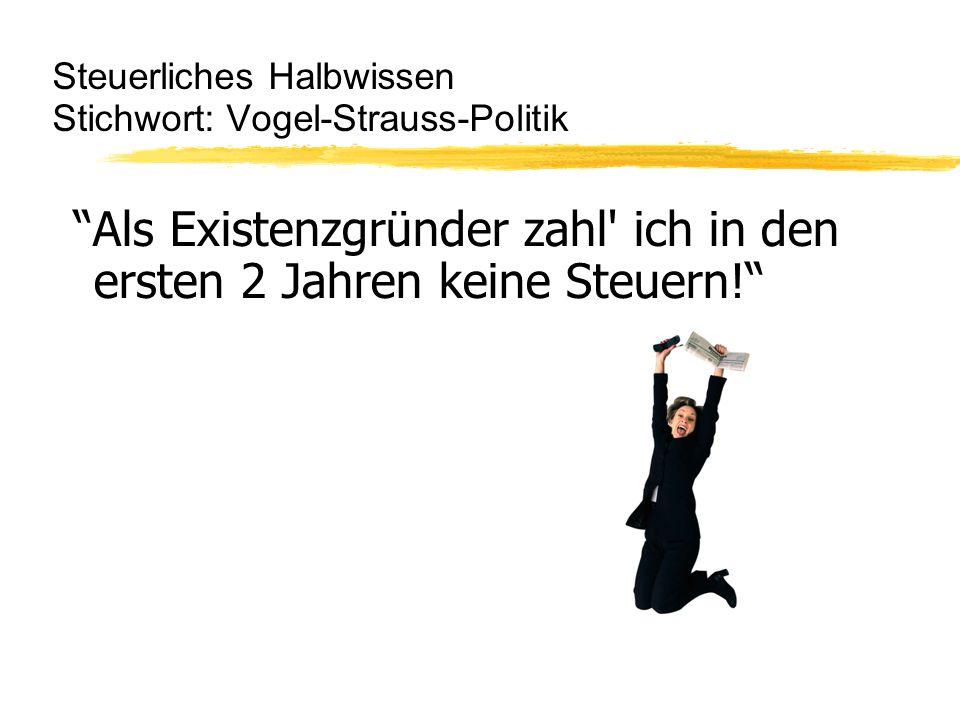 Steuerliches Halbwissen Stichwort: Vogel-Strauss-Politik Als Existenzgründer zahl ich in den ersten 2 Jahren keine Steuern!
