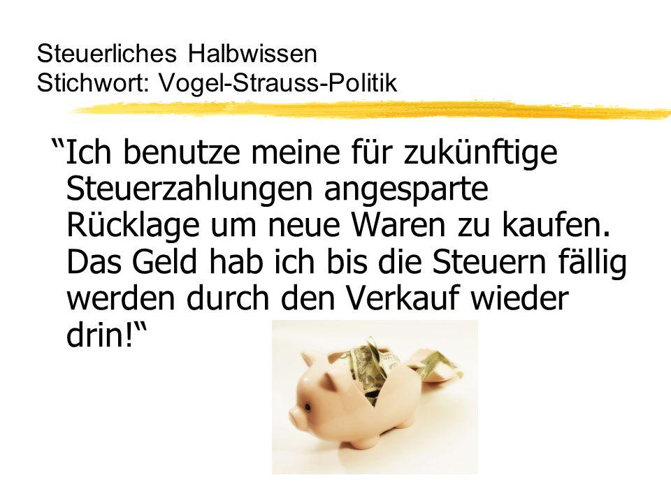 Steuerliches Halbwissen Stichwort: Vogel-Strauss-Politik Ich benutze meine für zukünftige Steuerzahlungen angesparte Rücklage um neue Waren zu kaufen.