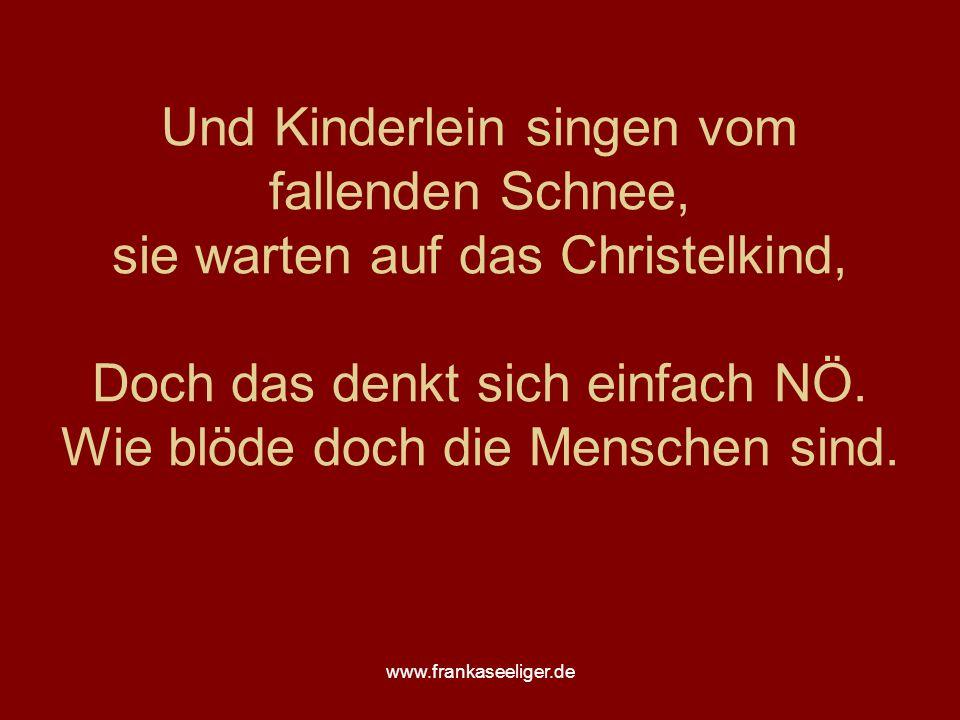 www.frankaseeliger.de Und Kinderlein singen vom fallenden Schnee, sie warten auf das Christelkind, Doch das denkt sich einfach NÖ.