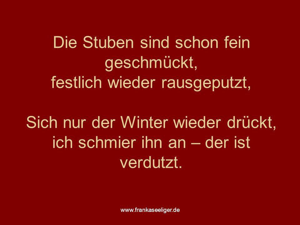 www.frankaseeliger.de Die Stuben sind schon fein geschmückt, festlich wieder rausgeputzt, Sich nur der Winter wieder drückt, ich schmier ihn an – der ist verdutzt.