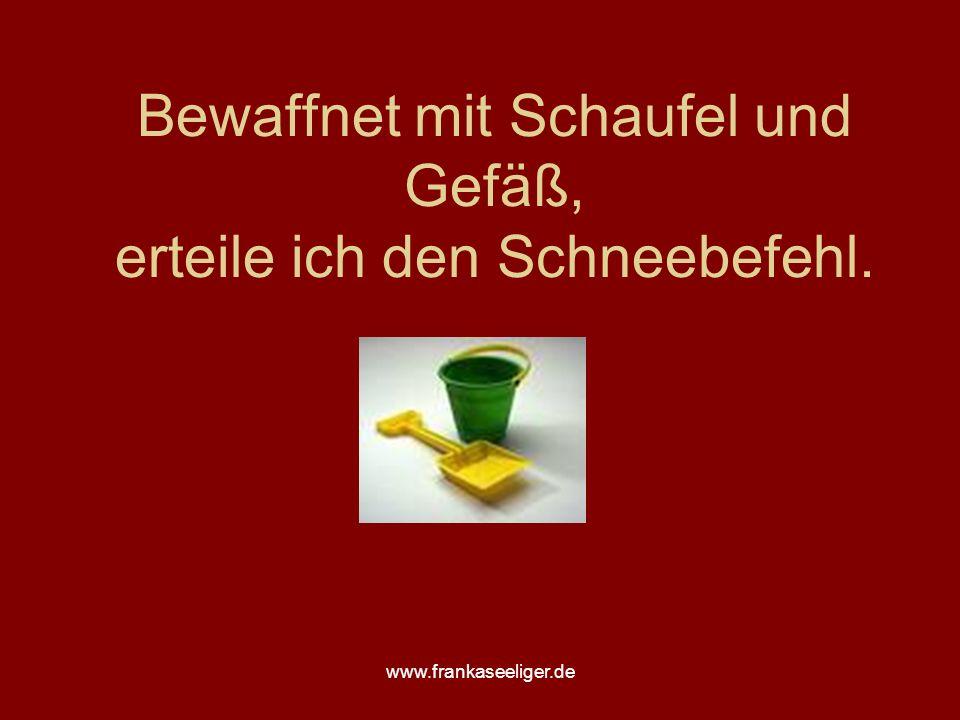 www.frankaseeliger.de Bewaffnet mit Schaufel und Gefäß, erteile ich den Schneebefehl.