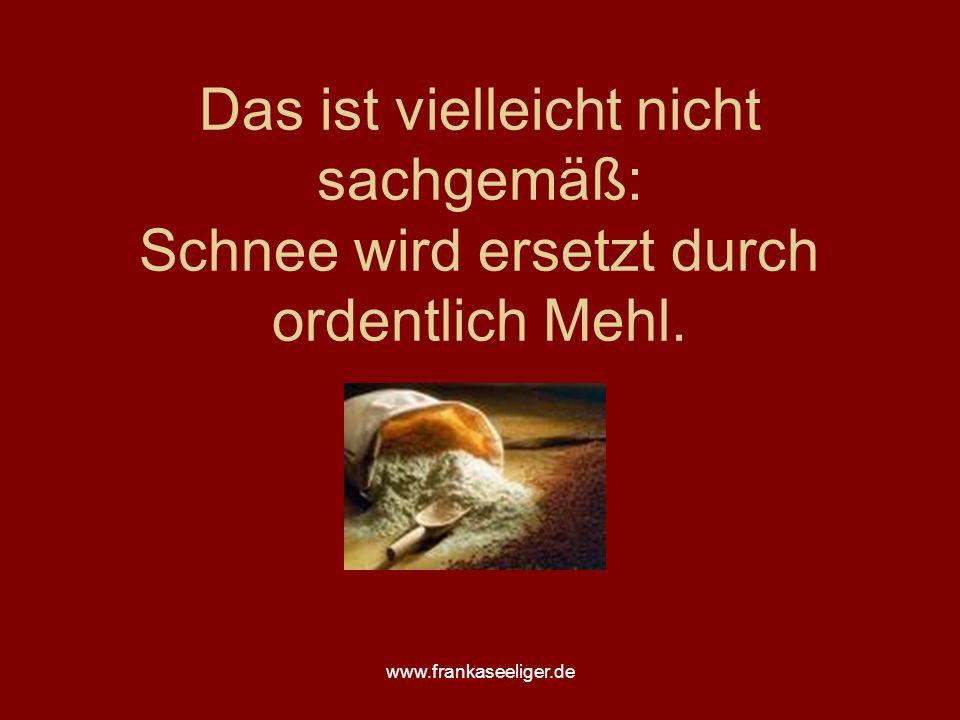 www.frankaseeliger.de Das ist vielleicht nicht sachgemäß: Schnee wird ersetzt durch ordentlich Mehl.