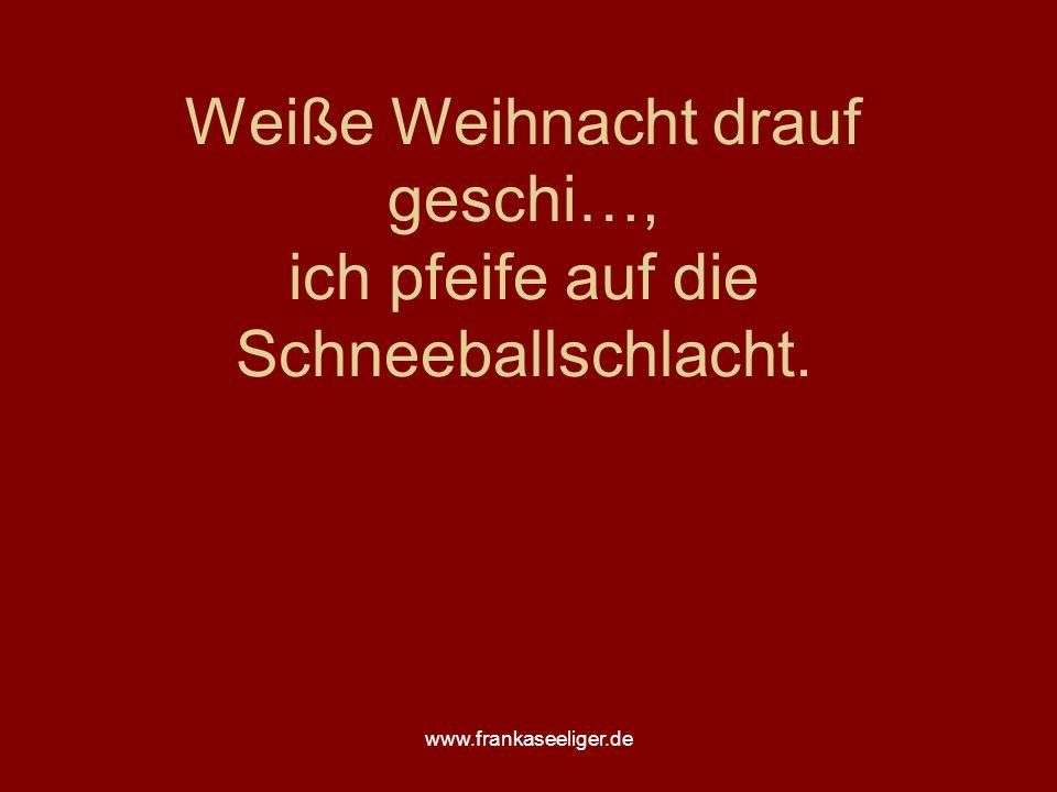 www.frankaseeliger.de Weiße Weihnacht drauf geschi…, ich pfeife auf die Schneeballschlacht.