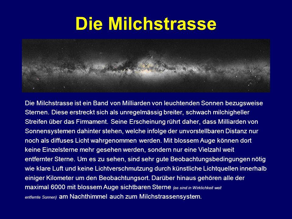 Die Milchstrasse Die Milchstrasse ist ein Band von Milliarden von leuchtenden Sonnen bezugsweise Sternen. Diese erstreckt sich als unregelmässig breit