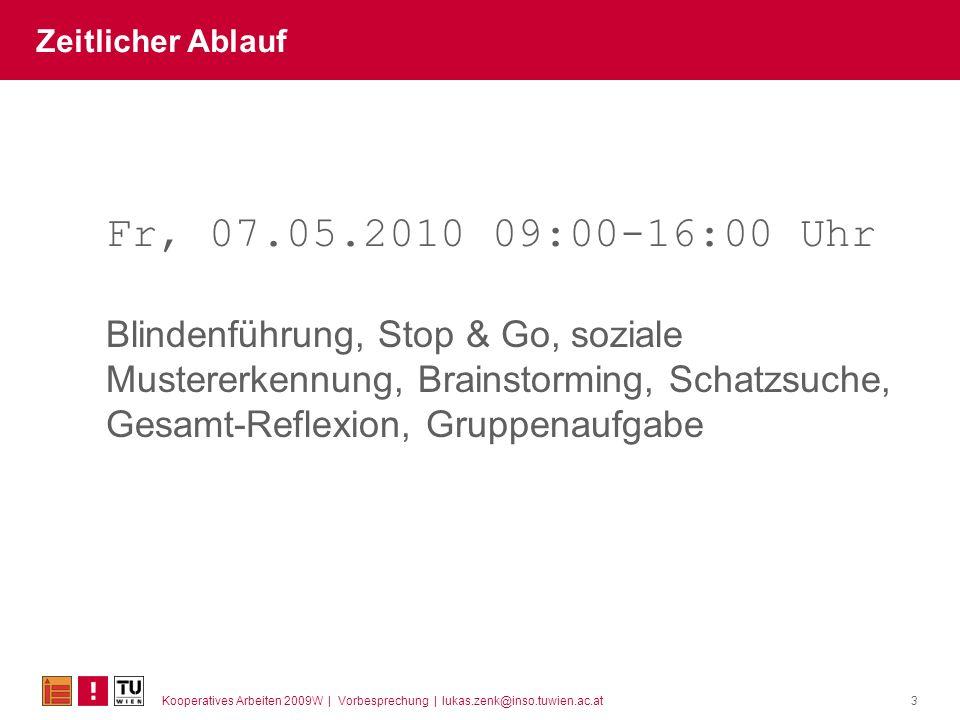 Kooperatives Arbeiten 2009W | Vorbesprechung | lukas.zenk@inso.tuwien.ac.at4 Zeitlicher Ablauf Fr, 28.05.2010 12:00-19:00 Uhr INSO-Vorstellung, Team-Präsentationen, Blindes Team, Debrief