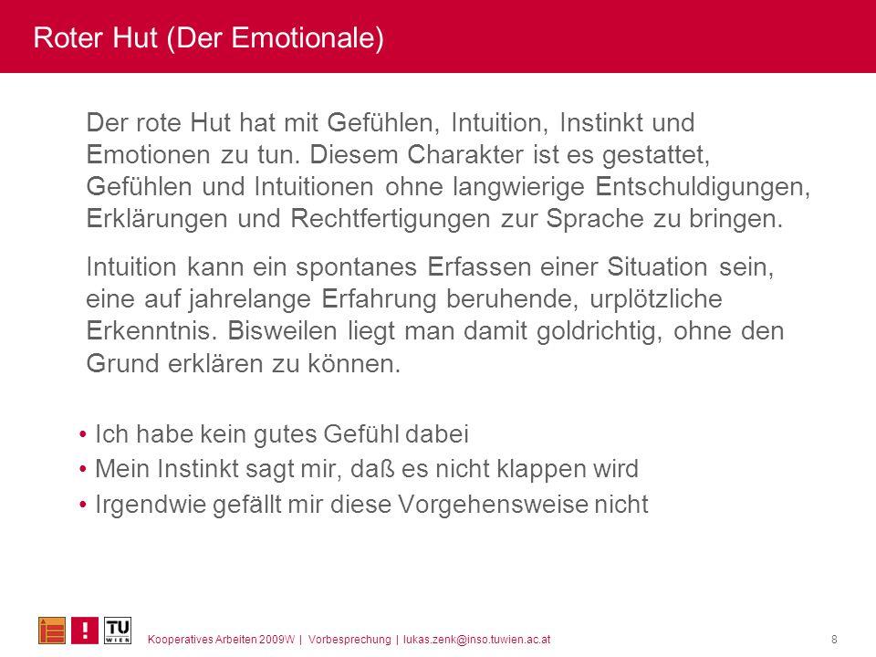 Kooperatives Arbeiten 2009W | Vorbesprechung | lukas.zenk@inso.tuwien.ac.at8 Roter Hut (Der Emotionale) Der rote Hut hat mit Gefühlen, Intuition, Inst