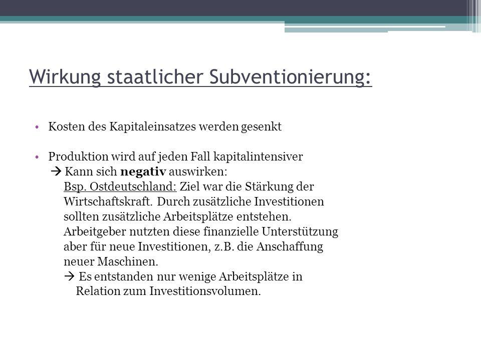 Wirkung staatlicher Subventionierung: Kosten des Kapitaleinsatzes werden gesenkt Produktion wird auf jeden Fall kapitalintensiver Kann sich negativ au