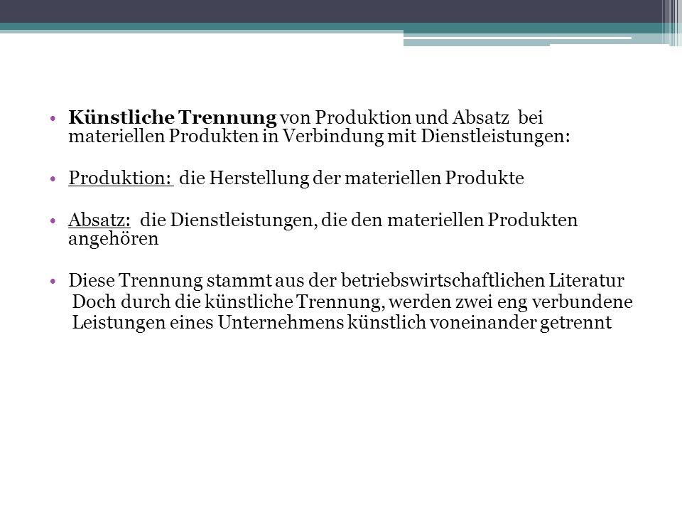 Künstliche Trennung von Produktion und Absatz bei materiellen Produkten in Verbindung mit Dienstleistungen: Produktion: die Herstellung der materielle