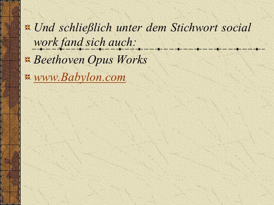 Und schließlich unter dem Stichwort social work fand sich auch: Beethoven Opus Works www.Babylon.com