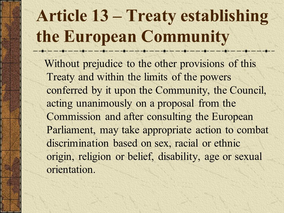 Article 13 – Treaty establishing the European Community Without prejudice to the other provisions of this Treaty and within the limits of the powers c