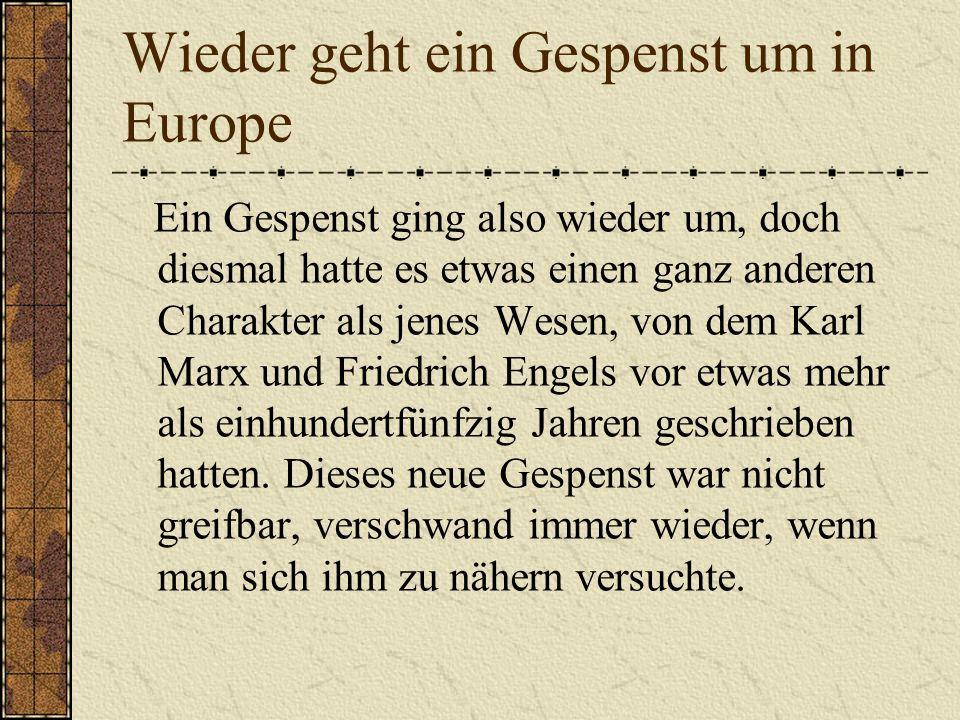 Wieder geht ein Gespenst um in Europe Ein Gespenst ging also wieder um, doch diesmal hatte es etwas einen ganz anderen Charakter als jenes Wesen, von dem Karl Marx und Friedrich Engels vor etwas mehr als einhundertfünfzig Jahren geschrieben hatten.