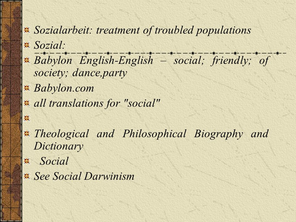 Sozialarbeit: treatment of troubled populations Sozial: Babylon English-English – social; friendly; of society; dance,party Babylon.com all translations for social Theological and Philosophical Biography and Dictionary Social See Social Darwinism