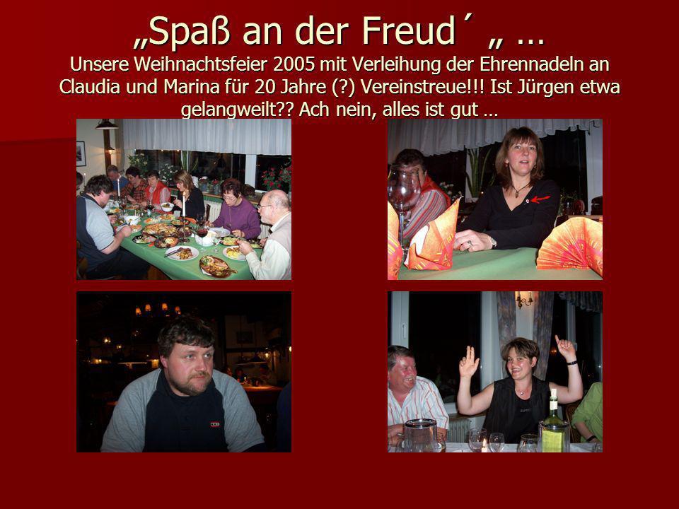 Spaß an der Freud´ … Unsere Weihnachtsfeier 2005 mit Verleihung der Ehrennadeln an Claudia und Marina für 20 Jahre (?) Vereinstreue!!! Ist Jürgen etwa
