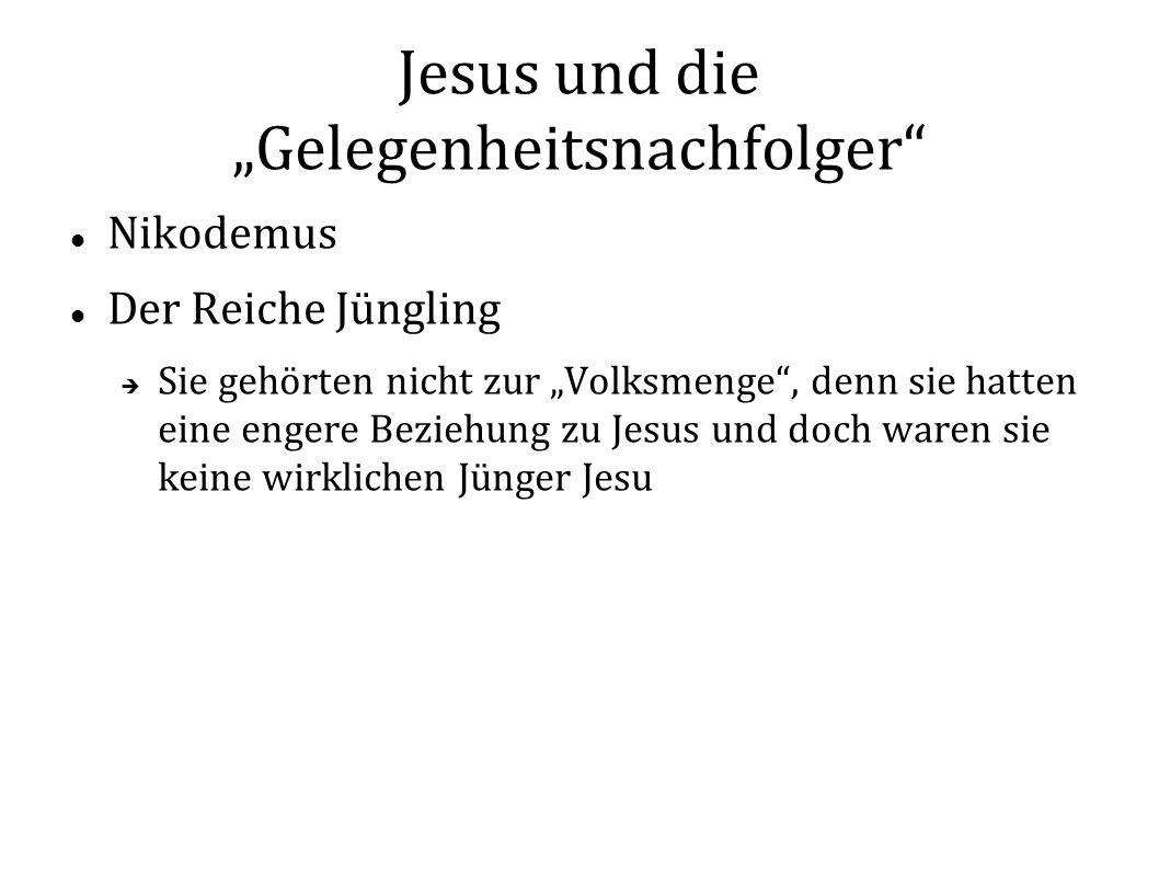 Jesus und die Gelegenheitsnachfolger Nikodemus Der Reiche Jüngling Sie gehörten nicht zur Volksmenge, denn sie hatten eine engere Beziehung zu Jesus und doch waren sie keine wirklichen Jünger Jesu