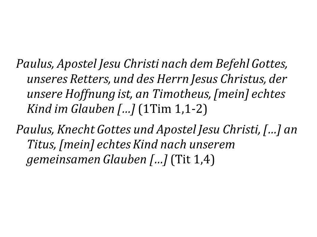 Paulus, Apostel Jesu Christi nach dem Befehl Gottes, unseres Retters, und des Herrn Jesus Christus, der unsere Hoffnung ist, an Timotheus, [mein] echtes Kind im Glauben […] (1Tim 1,1-2) Paulus, Knecht Gottes und Apostel Jesu Christi, […] an Titus, [mein] echtes Kind nach unserem gemeinsamen Glauben […] (Tit 1,4)