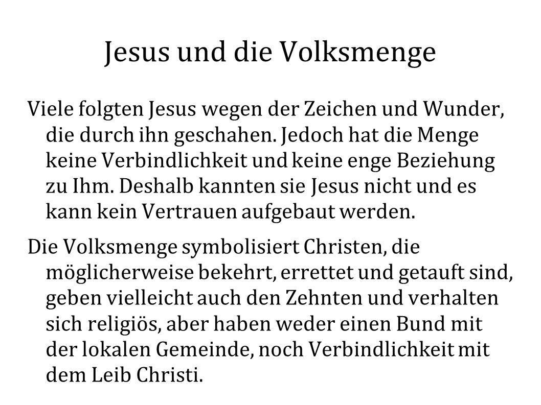 Jesus und die Volksmenge Viele folgten Jesus wegen der Zeichen und Wunder, die durch ihn geschahen. Jedoch hat die Menge keine Verbindlichkeit und kei