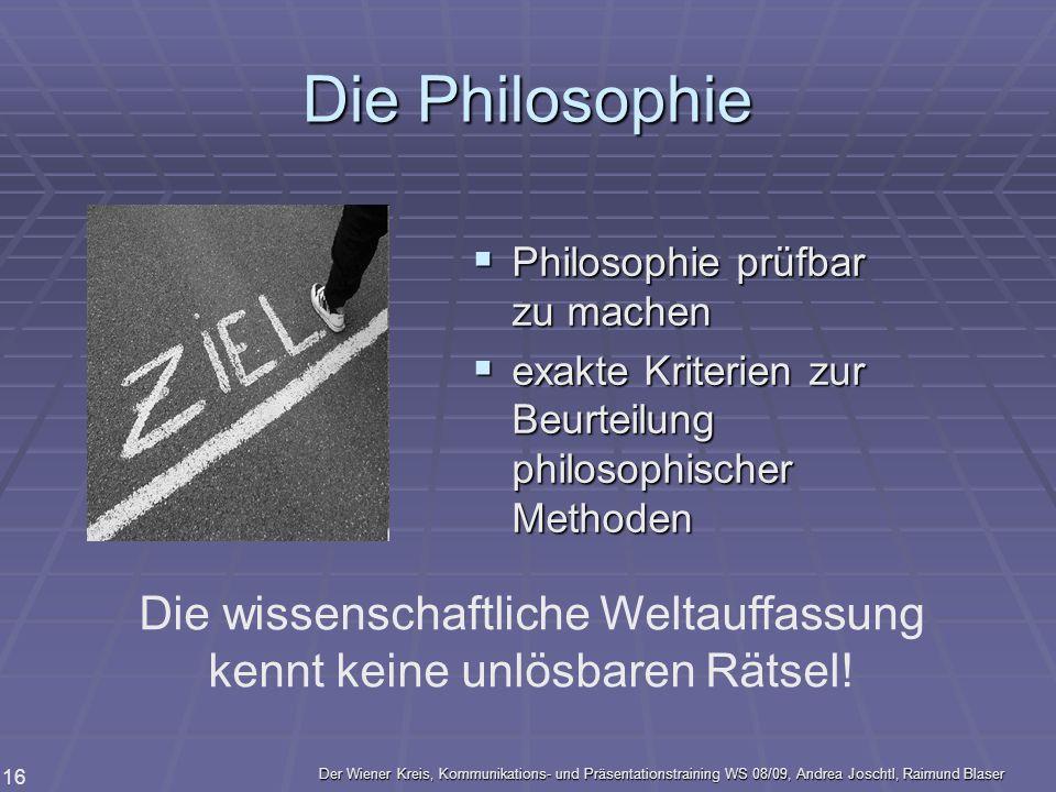 Der Wiener Kreis, Kommunikations- und Präsentationstraining WS 08/09, Andrea Joschtl, Raimund Blaser 16 Die Philosophie Philosophie prüfbar zu machen