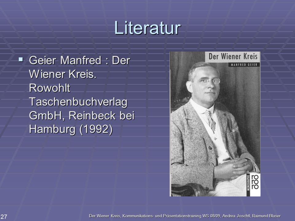 Der Wiener Kreis, Kommunikations- und Präsentationstraining WS 08/09, Andrea Joschtl, Raimund Blaser 27 Literatur Geier Manfred : Der Wiener Kreis. Ro