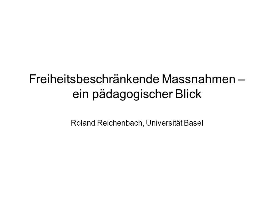 Freiheitsbeschränkende Massnahmen – ein pädagogischer Blick Roland Reichenbach, Universität Basel