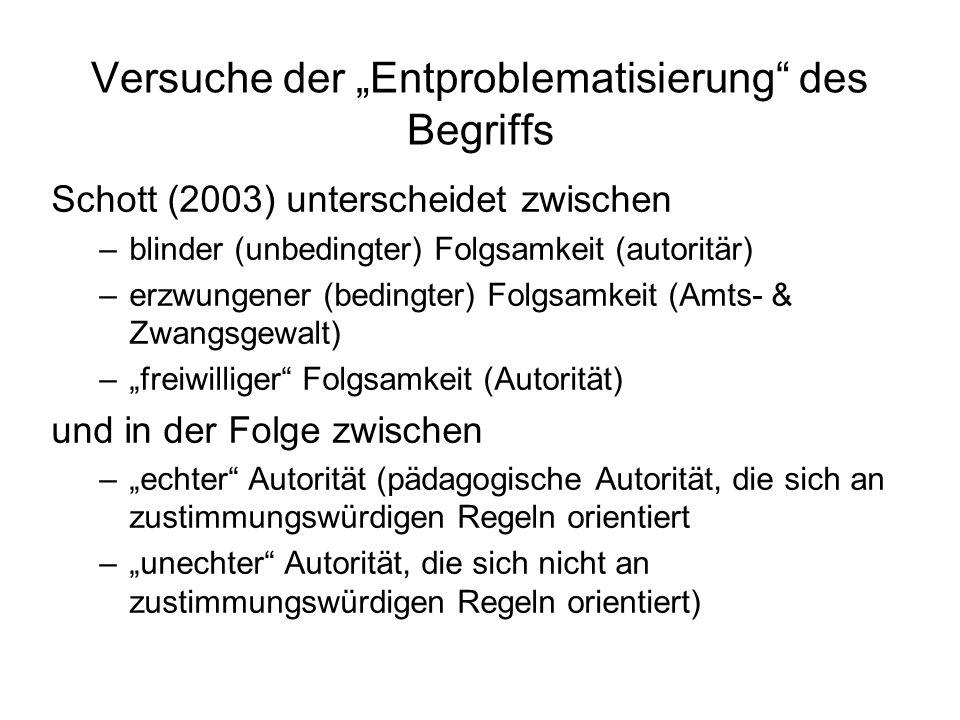 Versuche der Entproblematisierung des Begriffs Schott (2003) unterscheidet zwischen –blinder (unbedingter) Folgsamkeit (autoritär) –erzwungener (bedingter) Folgsamkeit (Amts- & Zwangsgewalt) –freiwilliger Folgsamkeit (Autorität) und in der Folge zwischen –echter Autorität (pädagogische Autorität, die sich an zustimmungswürdigen Regeln orientiert –unechter Autorität, die sich nicht an zustimmungswürdigen Regeln orientiert)