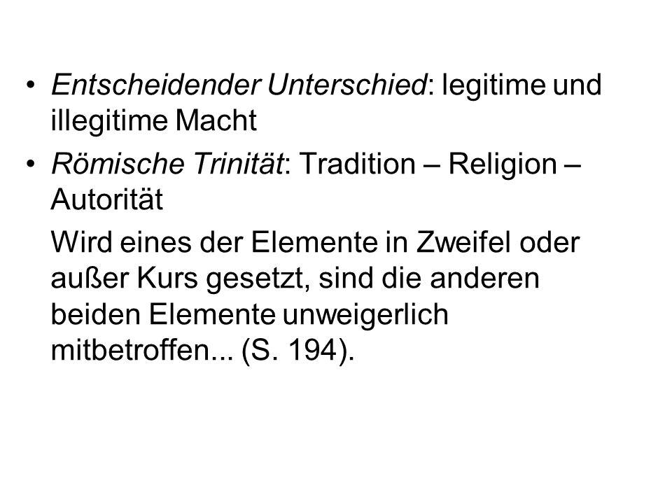 Entscheidender Unterschied: legitime und illegitime Macht Römische Trinität: Tradition – Religion – Autorität Wird eines der Elemente in Zweifel oder außer Kurs gesetzt, sind die anderen beiden Elemente unweigerlich mitbetroffen...