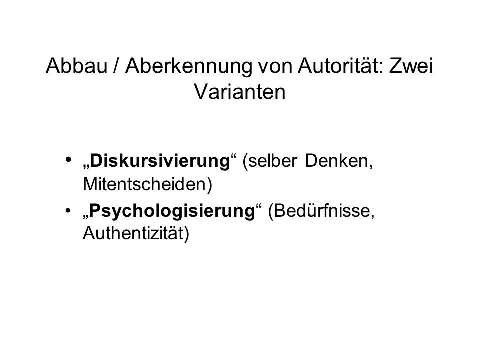 Abbau / Aberkennung von Autorität: Zwei Varianten Diskursivierung (selber Denken, Mitentscheiden) Psychologisierung (Bedürfnisse, Authentizität)