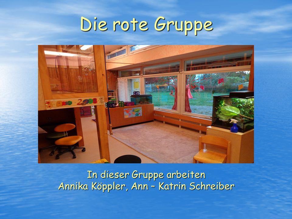Die rote Gruppe In dieser Gruppe arbeiten Annika Köppler, Ann – Katrin Schreiber