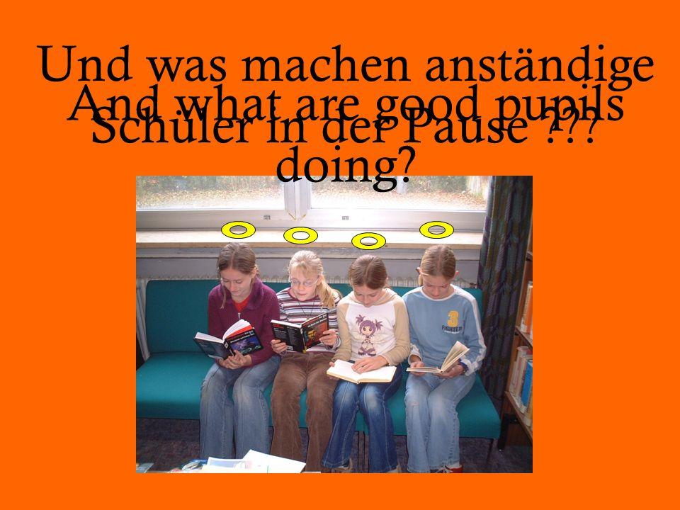 Und was machen anständige Schüler in der Pause ??? And what are good pupils doing?
