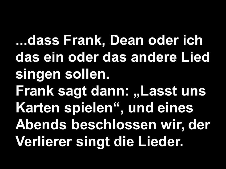 ...dass Frank, Dean oder ich das ein oder das andere Lied singen sollen. Frank sagt dann: Lasst uns Karten spielen, und eines Abends beschlossen wir,