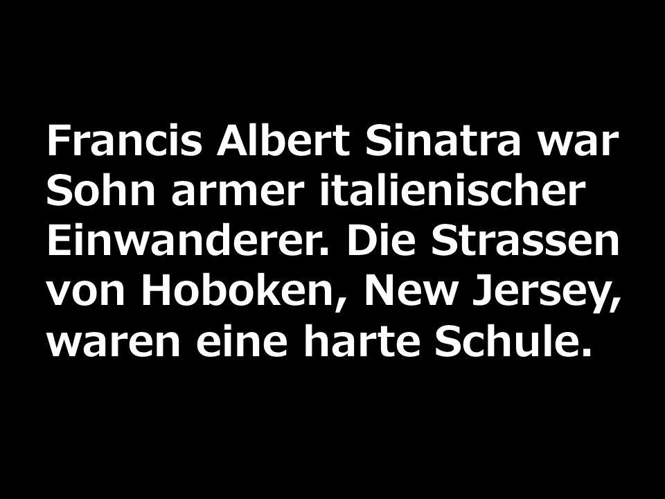Francis Albert Sinatra war Sohn armer italienischer Einwanderer. Die Strassen von Hoboken, New Jersey, waren eine harte Schule.