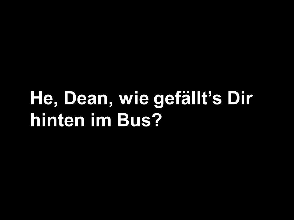 He, Dean, wie gefällts Dir hinten im Bus?