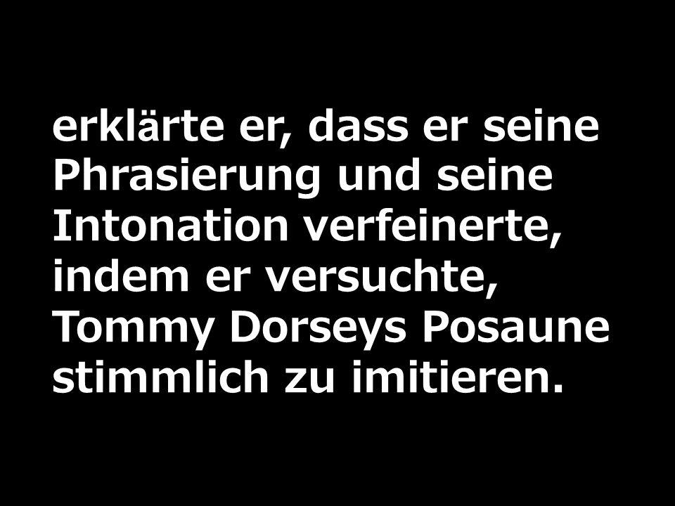 erklärte er, dass er seine Phrasierung und seine Intonation verfeinerte, indem er versuchte, Tommy Dorseys Posaune stimmlich zu imitieren.
