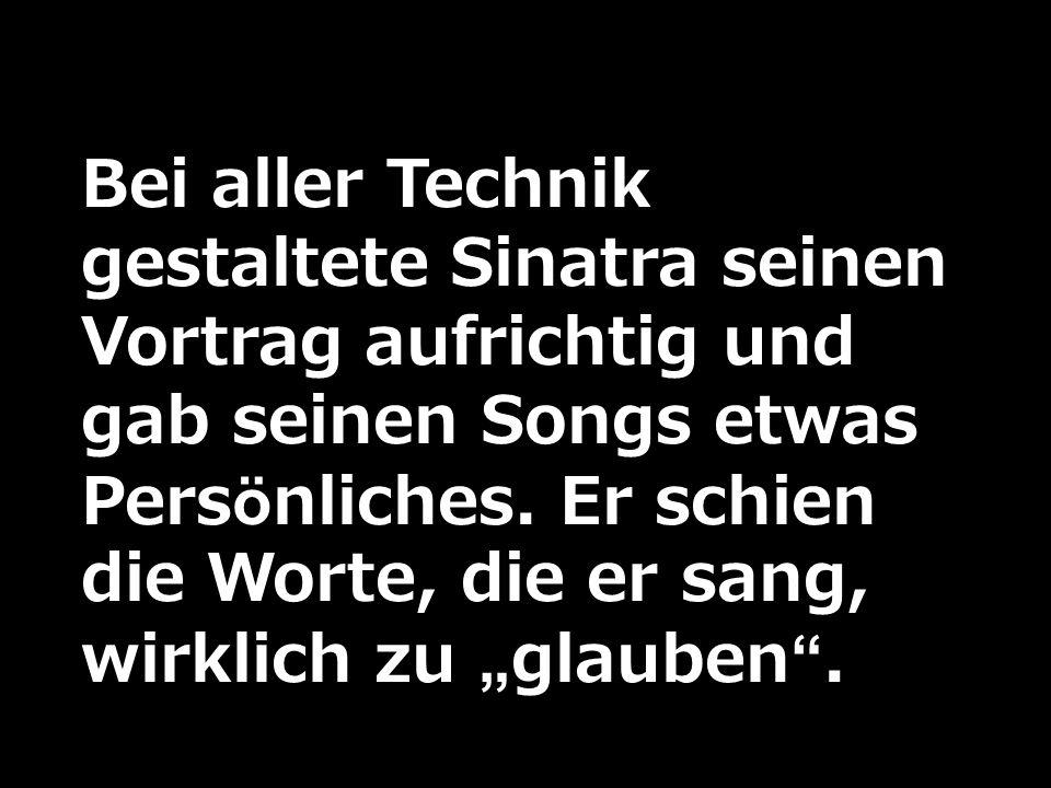Bei aller Technik gestaltete Sinatra seinen Vortrag aufrichtig und gab seinen Songs etwas Persönliches. Er schien die Worte, die er sang, wirklich zu