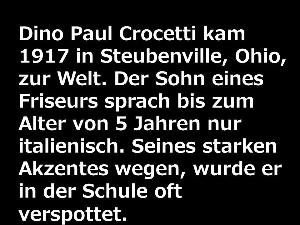 Dino Paul Crocetti kam 1917 in Steubenville, Ohio, zur Welt. Der Sohn eines Friseurs sprach bis zum Alter von 5 Jahren nur italienisch. Seines starken