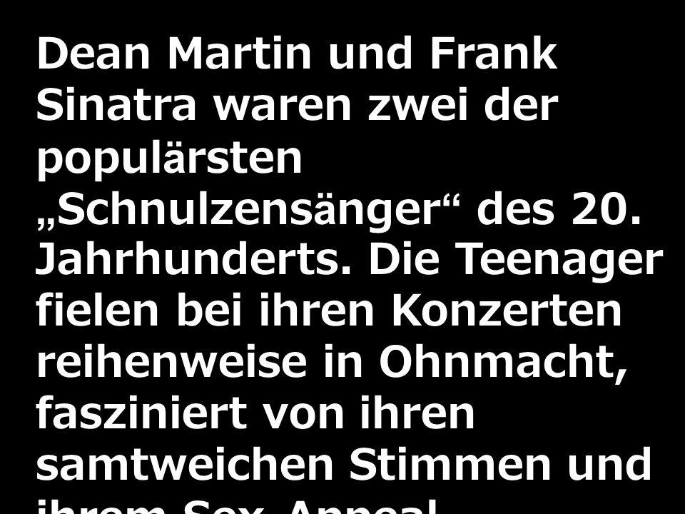 Dean Martin und Frank Sinatra waren zwei der populärstenSchnulzensänger des 20. Jahrhunderts. Die Teenager fielen bei ihren Konzerten reihenweise in O