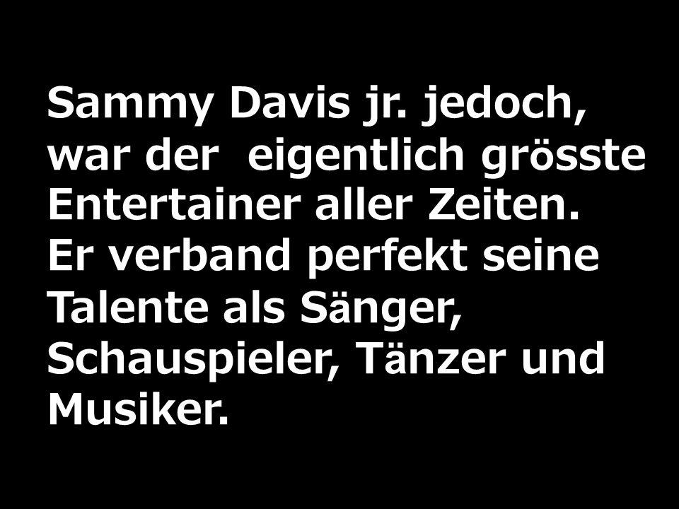 Sammy Davis jr. jedoch, war der eigentlich grösste Entertainer aller Zeiten. Er verband perfekt seine Talente als Sänger, Schauspieler, Tänzer und Mus