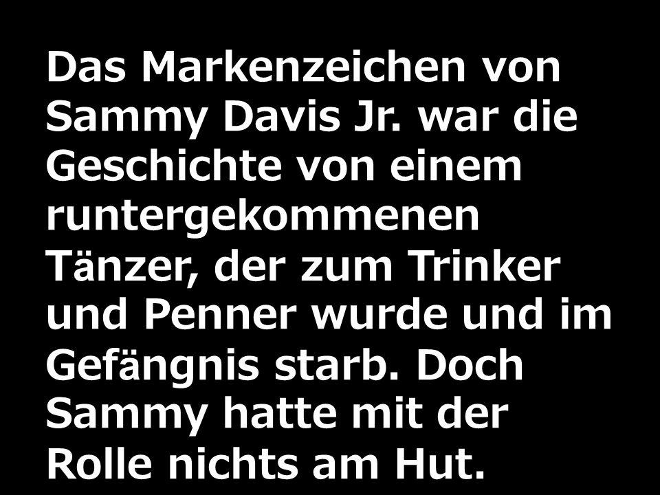 Das Markenzeichen von Sammy Davis Jr. war die Geschichte von einem runtergekommenen Tänzer, der zum Trinker und Penner wurde und im Gefängnis starb. D