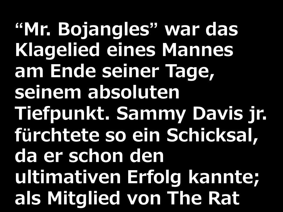 Mr. Bojangles war das Klagelied eines Mannes am Ende seiner Tage, seinem absoluten Tiefpunkt. Sammy Davis jr. fürchtete so ein Schicksal, da er schon