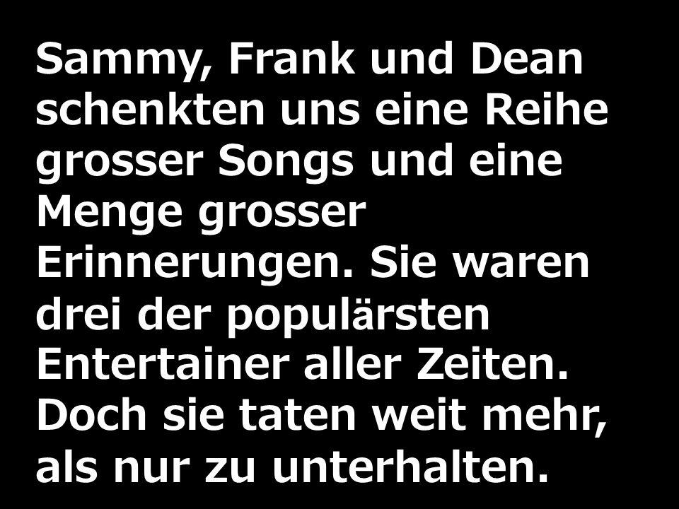 Sammy, Frank und Dean schenkten uns eine Reihe grosser Songs und eine Menge grosser Erinnerungen. Sie waren drei der populärsten Entertainer aller Zei